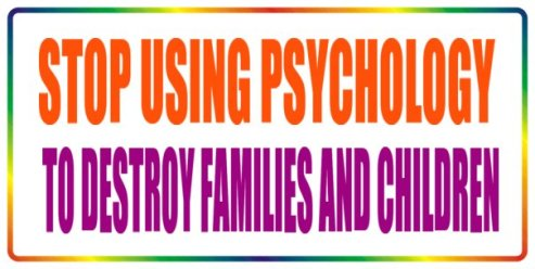 Stop using psychology to destro families and children!